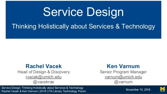 Service Design: Thinking Holistically about Services & Technology Rachel Vacek & Ken Varnum | 2018 LITA Library Technology...