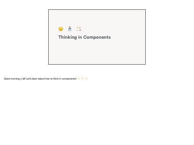 Thinking in Components 🤔 📥 🏗 Good morning y'all! Let's learn about how to think in components! ✨ ✨ ✨