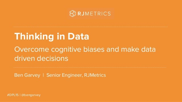 #DPL15 | @bengarvey Thinking in Data Overcome cognitive biases and make data driven decisions Ben Garvey | Senior Engineer...