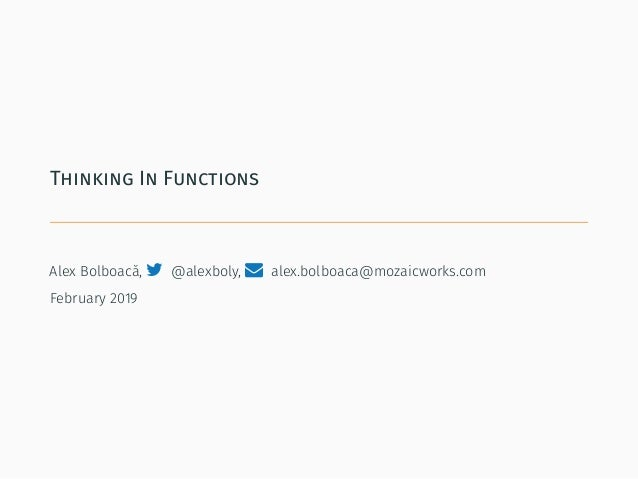 Thinking In Functions Alex Bolboacă,  @alexboly,  alex.bolboaca@mozaicworks.com February 2019