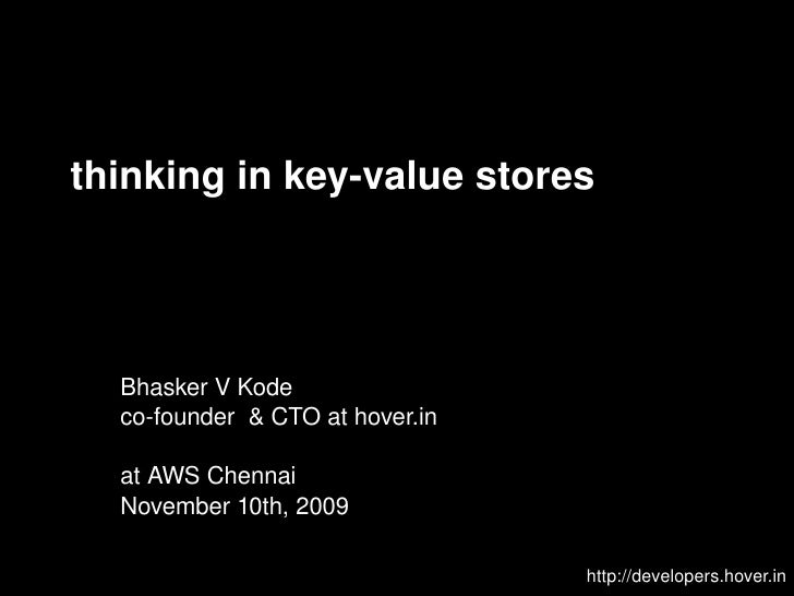thinking in key-value stores http://developers.hover.in Bhasker V Kode co-founder  & CTO at hover.in at AWS Chennai Novemb...