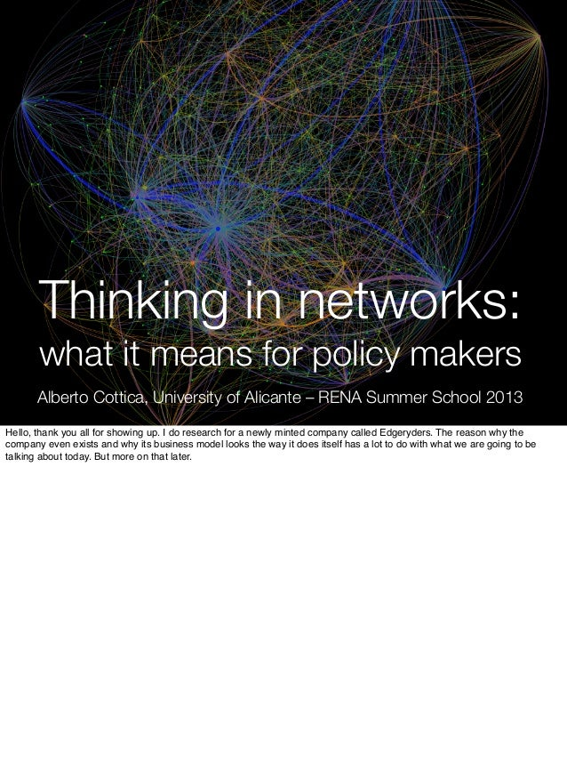 Thinking in networks: what it means for policy makers Alberto Cottica, University of Alicante – RENA Summer School 2013 He...
