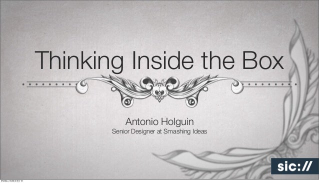 Thinking Inside the Box Antonio Holguin Senior Designer at Smashing Ideas  Monday, October 28, 13
