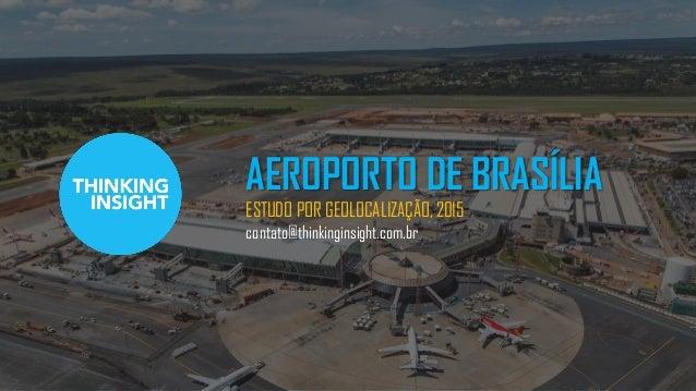 AEROPORTO DE BRASÍLIA ESTUDO POR GEOLOCALIZAÇÃO, 2015 contato@thinkinginsight.com.br
