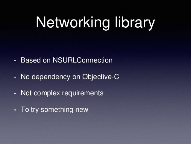 Networking library • Based on NSURLConnection • No dependency on Objective-C • Not complex requirements • To try something...