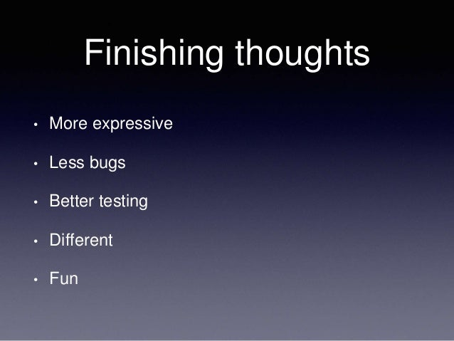 Finishing thoughts • More expressive • Less bugs • Better testing • Different • Fun