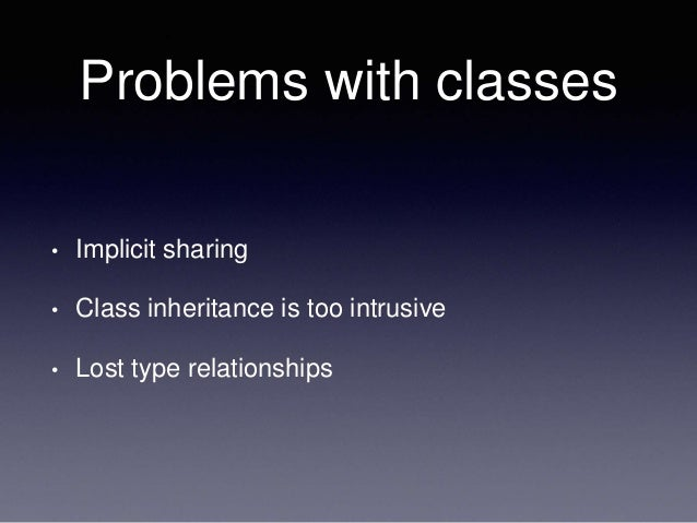 Problems with classes • Implicit sharing • Class inheritance is too intrusive • Lost type relationships