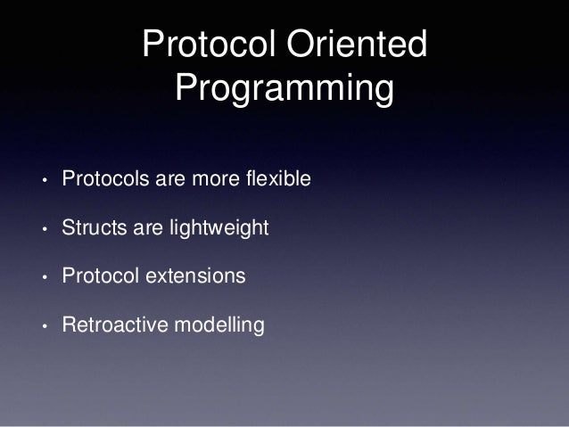 Protocol Oriented Programming • Protocols are more flexible • Structs are lightweight • Protocol extensions • Retroactive ...