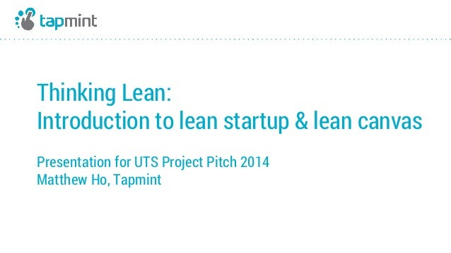 Thinking Lean:  Introduction to lean startup & lean canvas  Presentation for UTS Project Pitch 2014  Matthew Ho, Tapmint