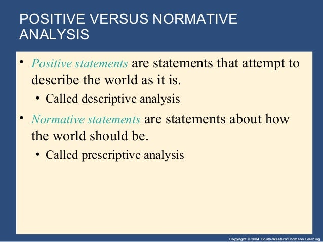 positive and normative statements The arguments that people advance to support or oppose a proposed action rest on two kinds of support statements about what we know, or positive claims, and.