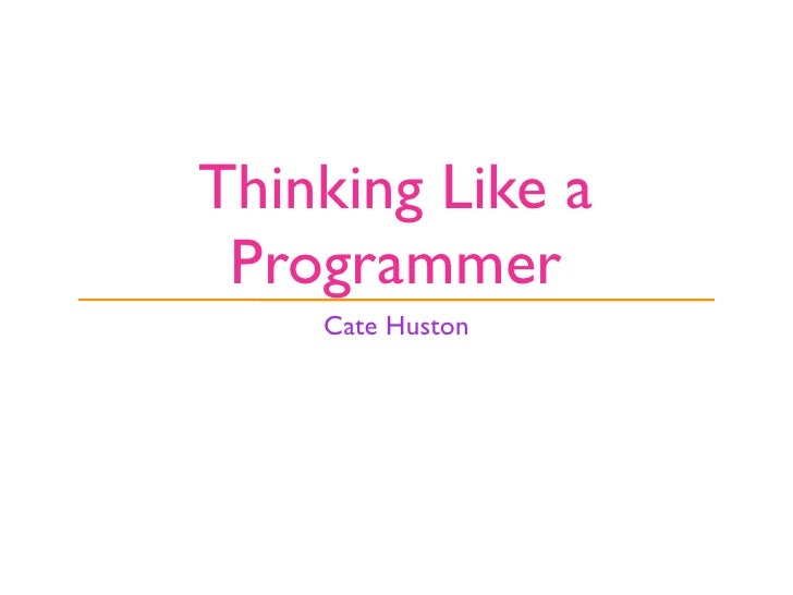 Thinking Like a  Programmer     Cate Huston