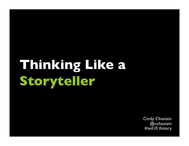Thinking Like aStoryteller                  Cindy Chastain                     @cchastain                  #ixd10 #story