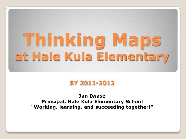 "Thinking Maps at Hale Kula ElementarySY 2011-2012Jan IwasePrincipal, Hale Kula Elementary School""Working, learning, and su..."