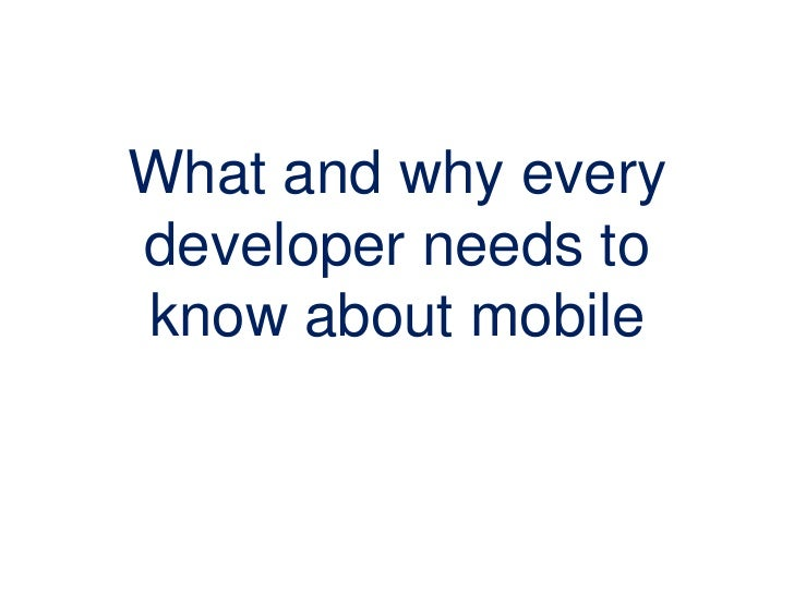 What and why everydeveloper needs toknow about mobile