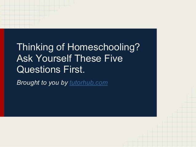 Thinking of Homeschooling?Ask Yourself These FiveQuestions First.Brought to you by tutorhub.com