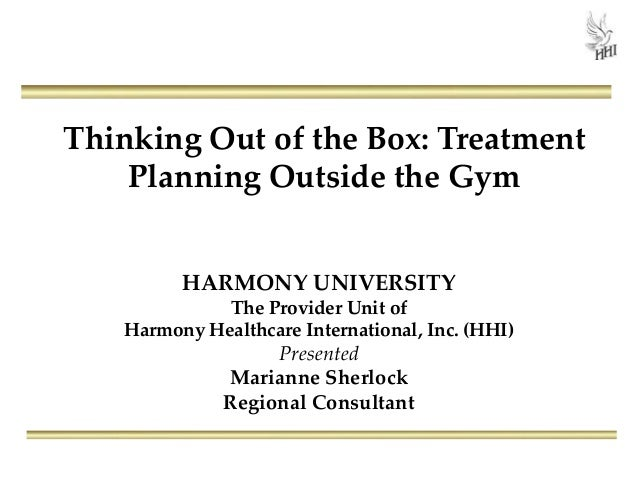 Thinking Out of the Box: Treatment Planning Outside the Gym HARMONY UNIVERSITY The Provider Unit of Harmony Healthcare Int...