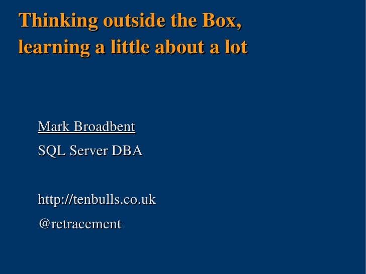 ThinkingoutsidetheBox, learningalittleaboutalot     MarkBroadbent   SQLServerDBA     http://tenbulls.co.uk   @r...