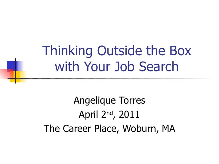 Thinking Outside the Box with Your Job Search Angelique Torres April 2 nd , 2011 The Career Place, Woburn, MA