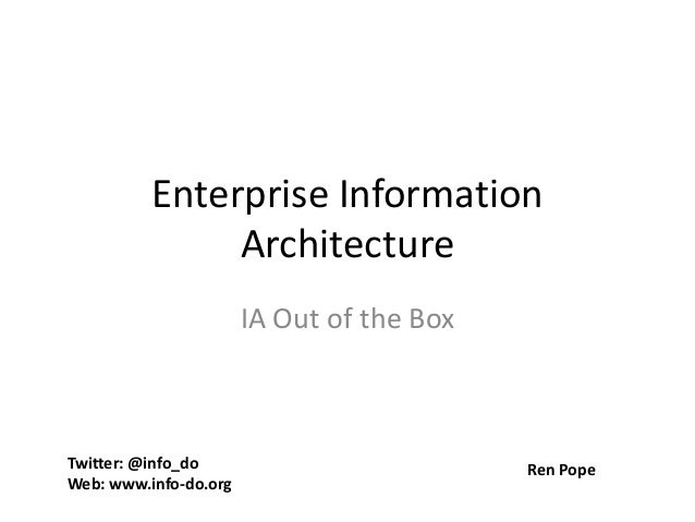 Enterprise Information Architecture IA Out of the Box Twitter: @info_do Web: www.info-do.org Ren Pope