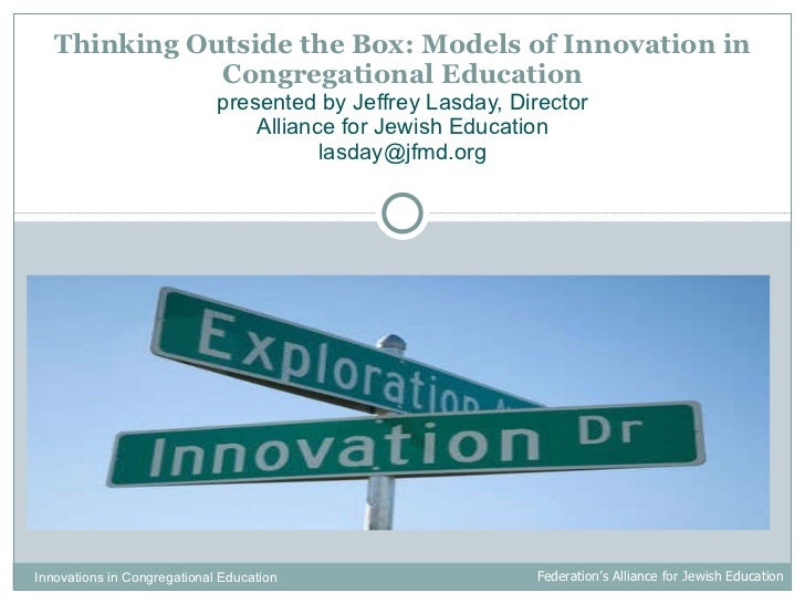 Thinking Outside the Box: Models of Innovation in Congregational Education presented by Jeffrey Lasday, Director Alliance ...