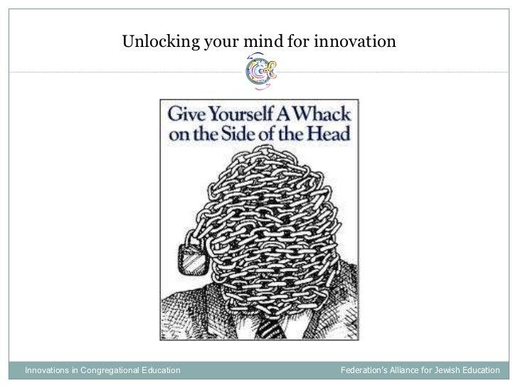 <ul><li>Unlocking your mind for innovation </li></ul>Innovations in Congregational Education  Federation's Alliance for Je...
