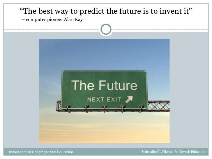 """<ul><li>"""" The best way to predict the future is to invent it"""" </li></ul><ul><li>  –  computer pioneer Alan Kay </li></ul>I..."""