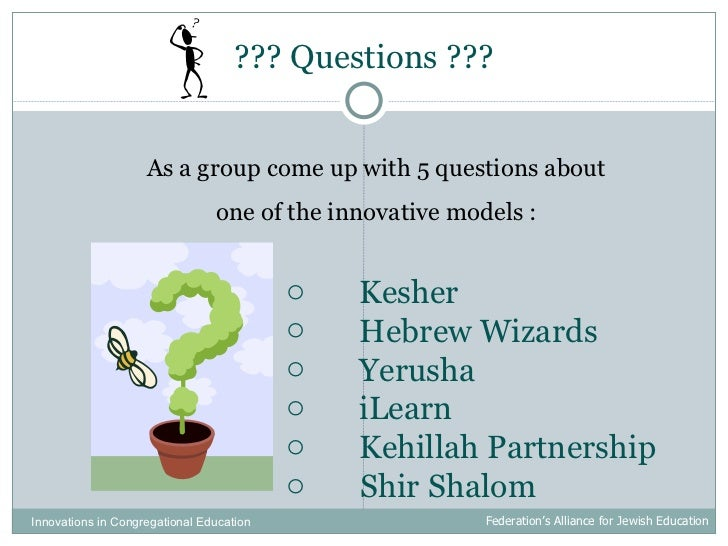 ??? Questions ??? Innovations in Congregational Education  Federation's Alliance for Jewish Education As a group come up w...