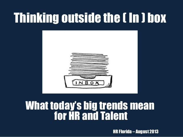 Thinking outside the ( In ) box What today's big trends mean for HR and Talent HR Florida – August 2013