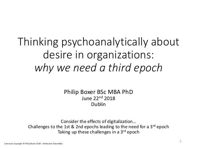 Thinking psychoanalytically about desire in organizations: why we need a third epoch Philip Boxer BSc MBA PhD June 22nd 20...