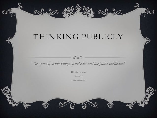 THINKING PUBLICLY The game of truth telling: 'parrhesia' and the public intellectual Dr. Julia Nevárez Sociology Kean Univ...