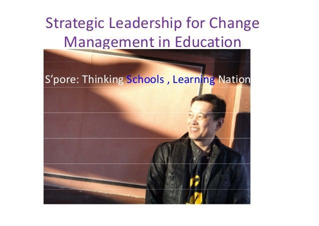 StrategicLeadershipforChange ManagementinEducation i d i S'pore:ThinkingSchools,LearningNation