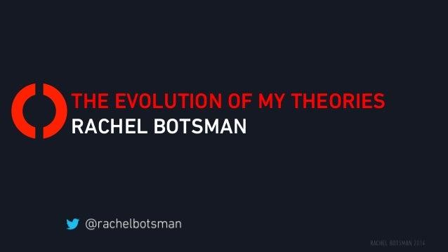 THE EVOLUTION OF MY THEORIES RACHEL BOTSMAN