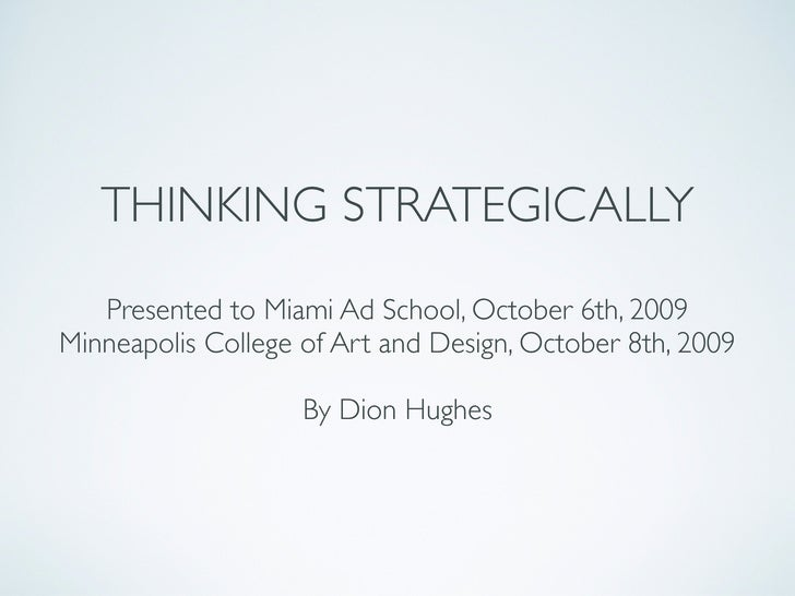 THINKING STRATEGICALLY    Presented to Miami Ad School, October 6th, 2009 Minneapolis College of Art and Design, October 8...