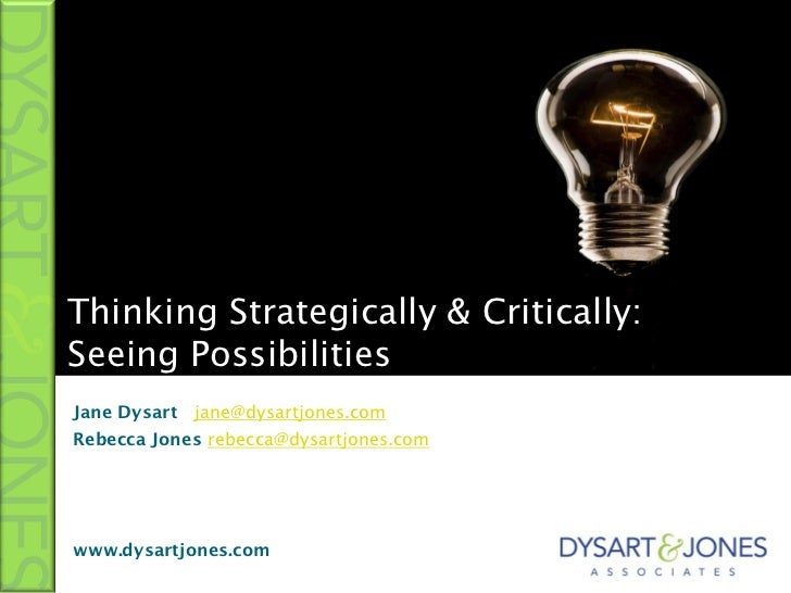 Thinking Strategically & Critically:Seeing PossibilitiesJane Dysart jane@dysartjones.comRebecca Jones rebecca@dysartjones....