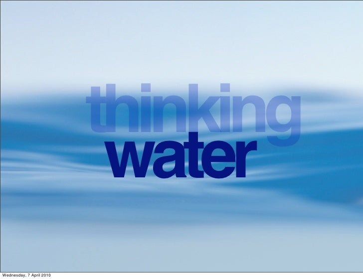 thinking                            water Wednesday, 7 April 2010