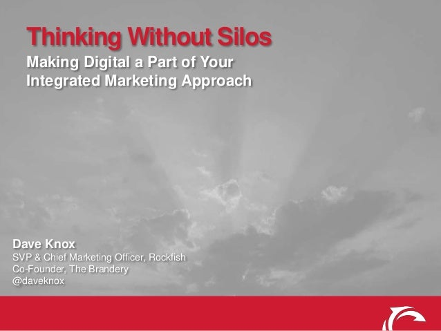Thinking Without Silos Making Digital a Part of Your Integrated Marketing Approach  Dave Knox SVP & Chief Marketing Office...
