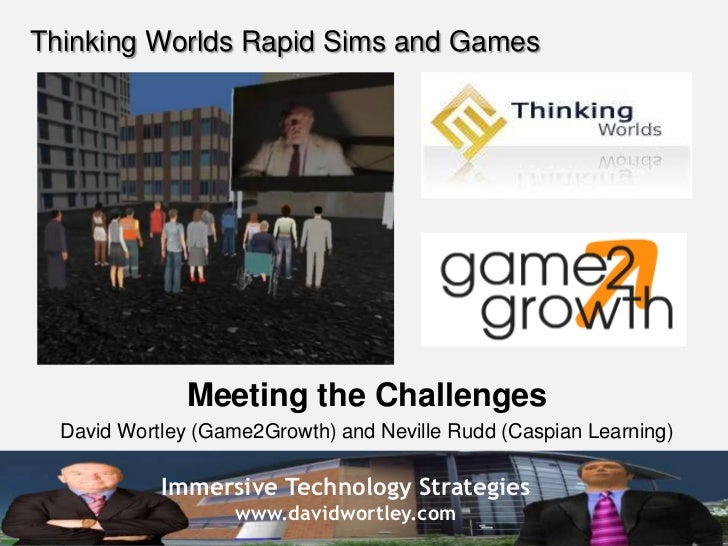 Thinking Worlds Rapid Sims and Games<br />Meeting the Challenges<br />David Wortley (Game2Growth) and Neville Rudd (Caspia...