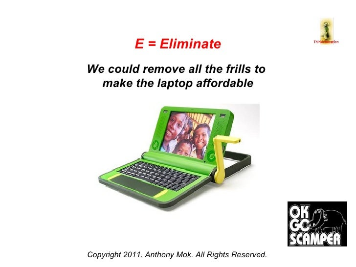Copyright 2011. Anthony Mok. All Rights Reserved. E = Eliminate We could remove all the frills to  make the laptop afforda...