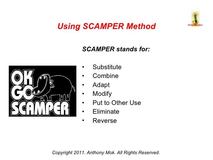 <ul><li>SCAMPER stands for: </li></ul><ul><li>Substitute </li></ul><ul><li>Combine </li></ul><ul><li>Adapt </li></ul><ul><...