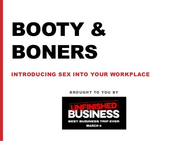 BROUGHT TO YOU BY BOOTY & BONERS INTRODUCING SEX INTO YOUR WORKPLACE