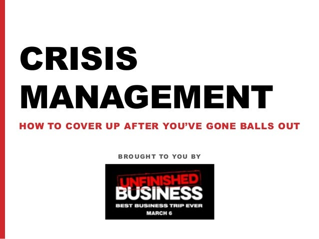 BROUGHT TO YOU BY CRISIS MANAGEMENT HOW TO COVER UP AFTER YOU'VE GONE BALLS OUT