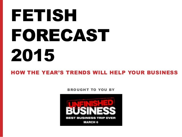 FETISH FORECAST 2015 HOW THE YEAR'S TRENDS WILL HELP YOUR BUSINESS BROUGHT TO YOU BY
