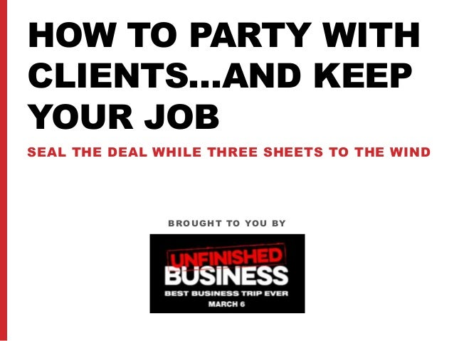 HOW TO PARTY WITH CLIENTS…AND KEEP YOUR JOB SEAL THE DEAL WHILE THREE SHEETS TO THE WIND BROUGHT TO YOU BY