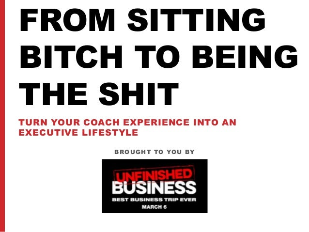 BROUGHT TO YOU BY FROM SITTING BITCH TO BEING THE SHIT TURN YOUR COACH EXPERIENCE INTO AN EXECUTIVE LIFESTYLE