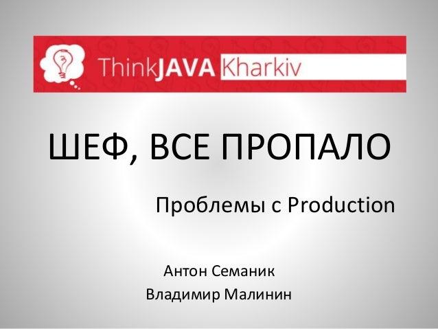 ШЕФ, ВСЕ ПРОПАЛО  Проблемы с Production  Антон Семаник  Владимир Малинин