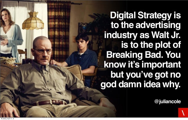 Digital Strategy is to the advertising industry as Walt Jr. is to the plot of Breaking Bad. You know it's important but yo...