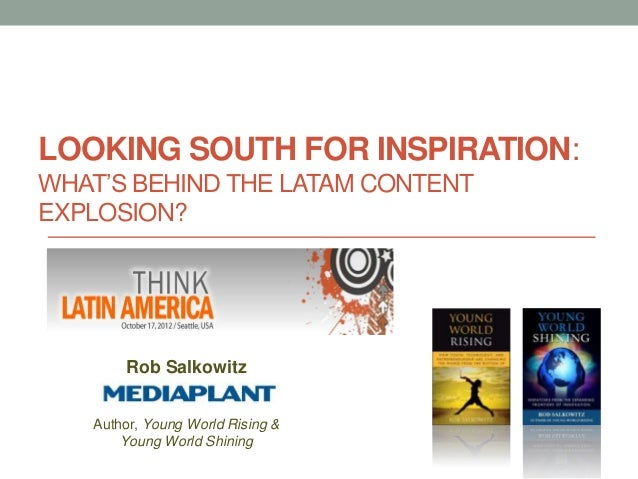 LOOKING SOUTH FOR INSPIRATION:WHAT'S BEHIND THE LATAM CONTENTEXPLOSION?       Rob Salkowitz   Author, Young World Rising &...