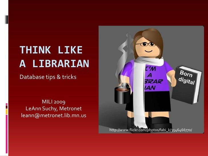 Think like a librarian<br />Database tips & tricks<br />MILI 2009<br />LeAnn Suchy, Metronet<br />leann@metronet.lib.mn.us...