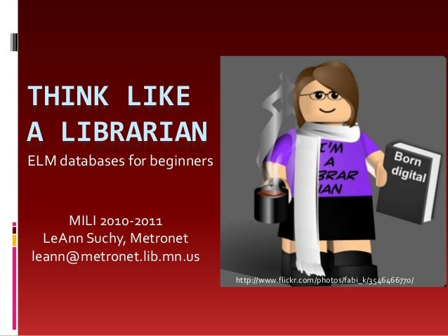THINK LIKE A LIBRARIAN ELM databases for beginners MILI 2010-2011 LeAnn Suchy, Metronet leann@metronet.lib.mn.us http://ww...