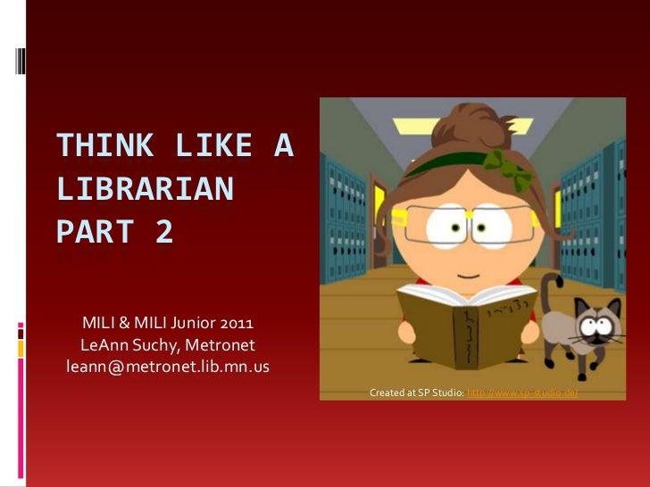 THINK LIKE ALIBRARIANPART 2  MILI & MILI Junior 2011  LeAnn Suchy, Metronetleann@metronet.lib.mn.us                       ...